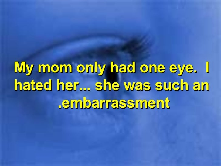 My mom only had one eye.  I hated her... she was such an embarrassment.