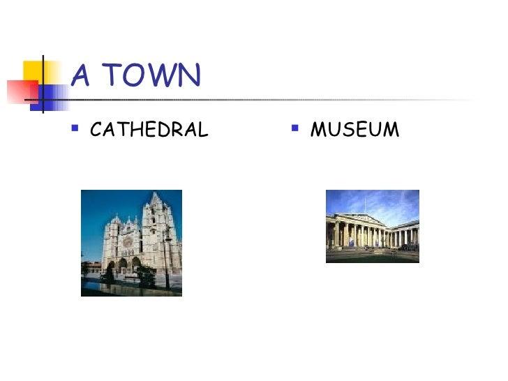 A TOWN <ul><li>CATHEDRAL </li></ul><ul><li>MUSEUM </li></ul>