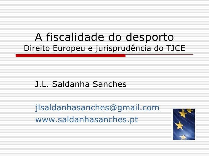 A fiscalidade do desporto Direito Europeu e jurisprudência do TJCE J.L. Saldanha Sanches [email_address] www.saldanhasanch...