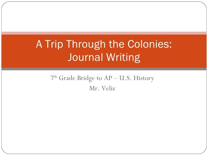 7 th  Grade Bridge to AP – U.S. History Mr. Veliz A Trip Through the Colonies: Journal Writing