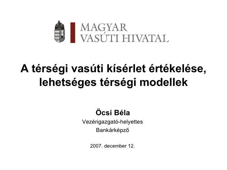 A térségi vasúti kísérlet értékelése, lehetséges térségi modellek Öcsi Béla Vezérigazgató-helyettes Bankárképző 2007. dece...