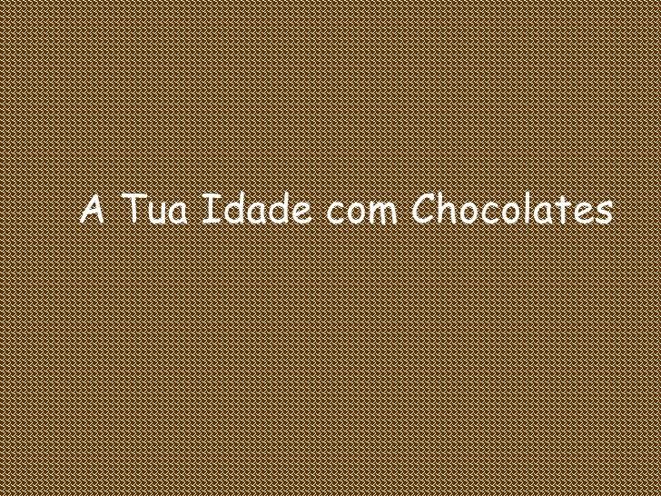 A Tua Idade com Chocolates