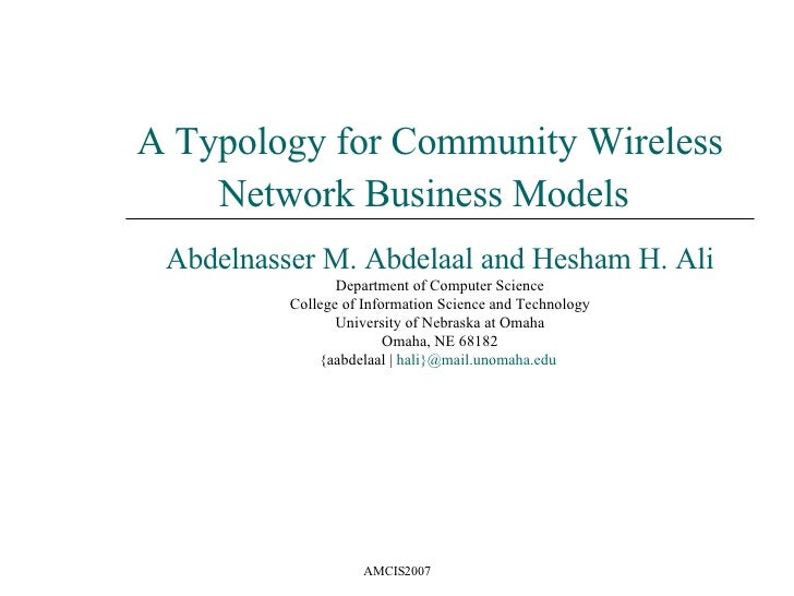 A Typology for Community Wireless Network Business Models   Abdelnasser M. Abdelaal and Hesham H. Ali Department of Comput...
