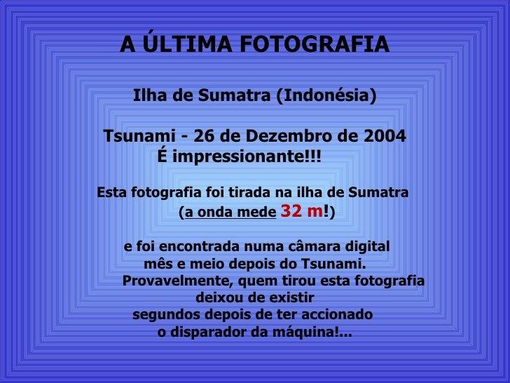 A ÚLTIMA FOTOGRAFIA Ilha de Sumatra (Indonésia) Tsunami - 26 de Dezembro de 2004   É impressionante!!! Esta fotografia fo...