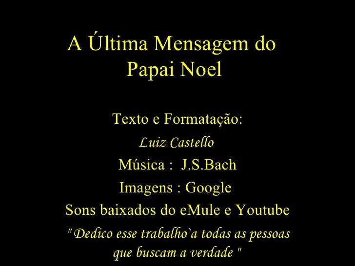 A Última Mensagem do  Papai Noel Texto e Formatação: Luiz Castello  Música :  J.S.Bach Imagens : Google  Sons baixados do ...