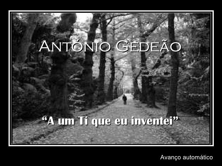 """Avanço automático António Gedeão """" A um Ti que eu inventei"""""""