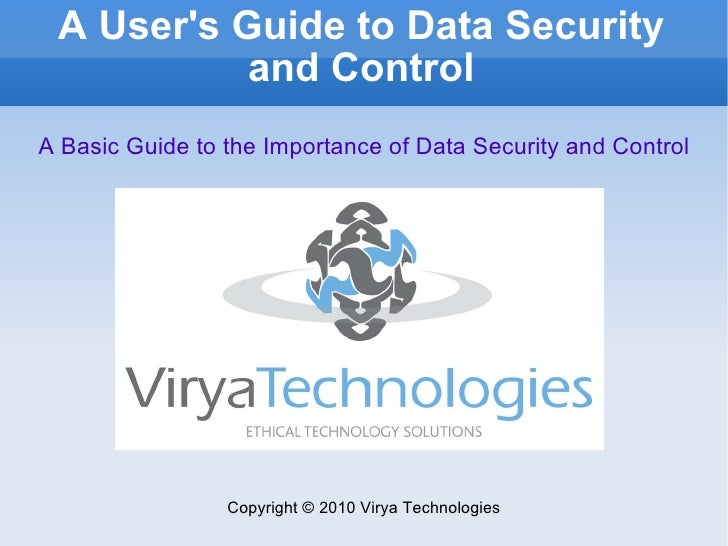 A User's Guide to Data Security and Control Copyright © 2010 Virya Technologies A Basic Guide to the Importance of Data Se...