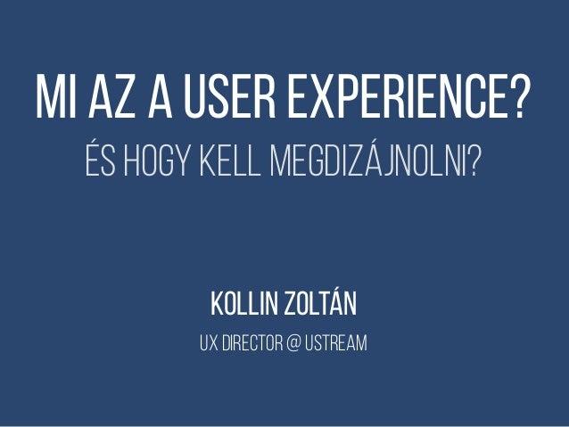 Mi az a User experience? És hogy kell megdizájnolni? KOLLIN ZOLTÁN ux director @ Ustream