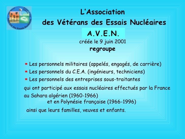 L'Association  des Vétérans des Essais Nucléaires A.V.E.N. créée le 9 juin 2001 regroupe *   Les personnels militaires (ap...
