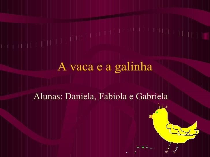 A vaca e a galinha Alunas: Daniela, Fabiola e Gabriela