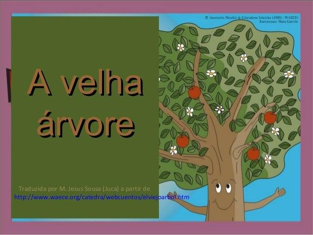 A velhaA velha árvoreárvore Traduzida por M. Jesus Sousa (Juca) a partir de http://www.waece.org/catedra/webcuentos/elviej...