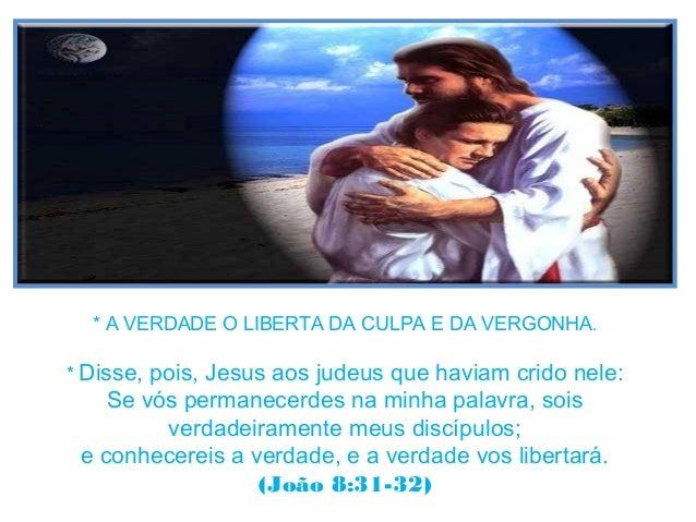 * A VERDADE O LIBERTA DA CULPA E DA VERGONHA. * Disse, pois, Jesus aos judeus que haviam crido nele: Se vós permanecerdes ...