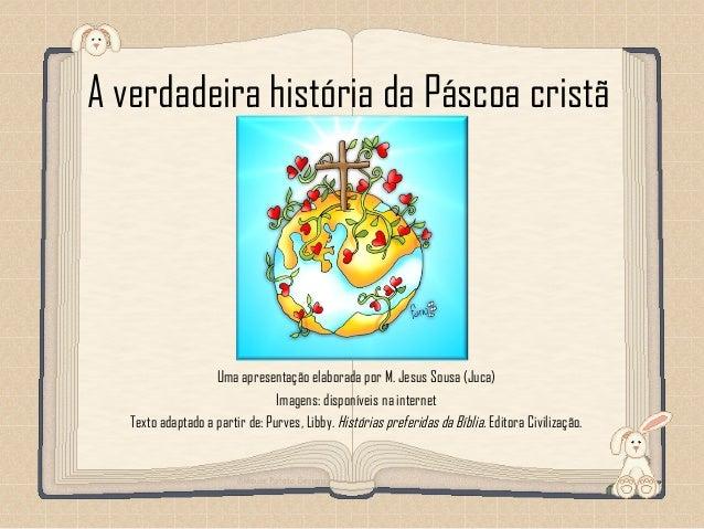 Feito por luannarj@uol.com.br A verdadeira história da Páscoa cristã Uma apresentação elaborada por M. Jesus Sousa (Juca) ...