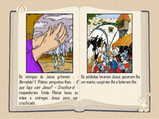 Feito por luannarj@uol.com.br Os inimigos de Jesus gritaram : - Barrabás! E Pilatos perguntou-lhes: - O que faço com Jesus...