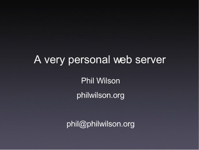 A very personal web server  Phil Wilson phi| wi| son. org  phil@phi| wi| son. org