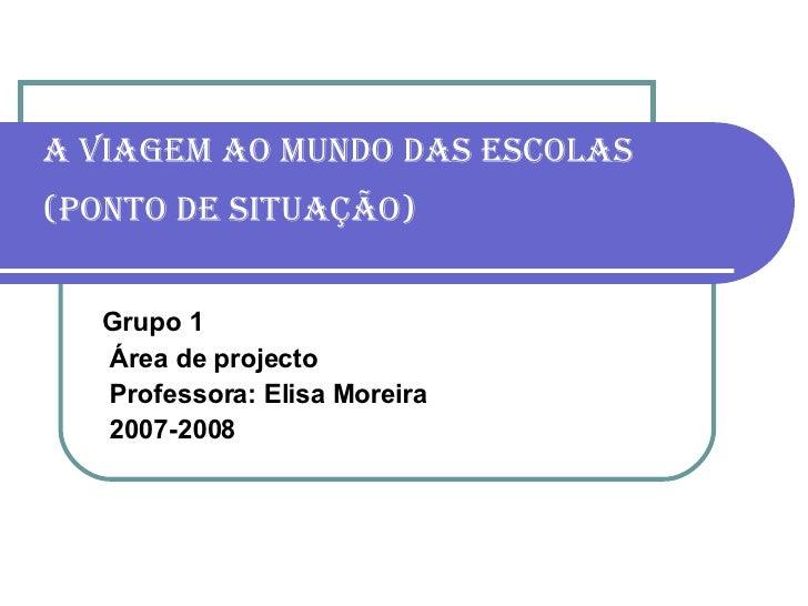 A viagem ao mundo das escolas (ponto de situação)   Grupo 1 Área de projecto Professora: Elisa Moreira 2007-2008