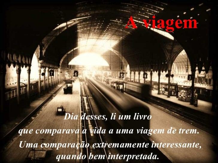 A viagem Dia desses, li um livro  que comparava a vida a uma viagem de trem. Uma comparação extremamente interessante, qua...