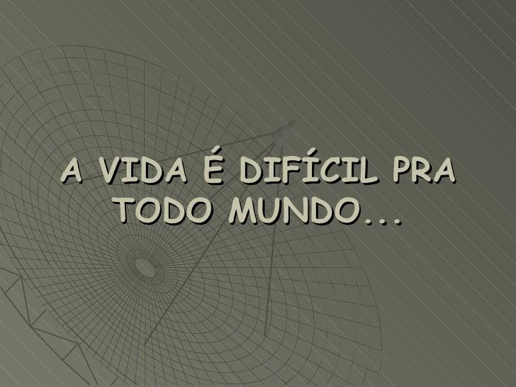A VIDA É DIFÍCIL PRA TODO MUNDO...