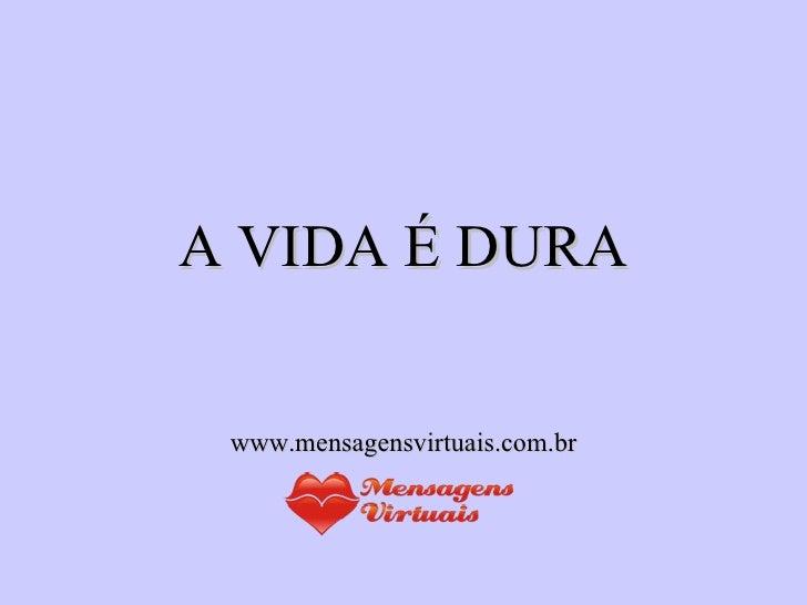 A VIDA É DURA www.mensagensvirtuais.com.br