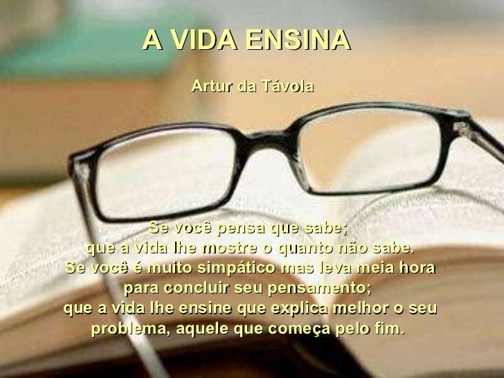 A VIDA ENSINA  Artur da Távola Se você pensa que sabe;  que a vida lhe mostre o quanto não sabe. Se você é muito simpático...