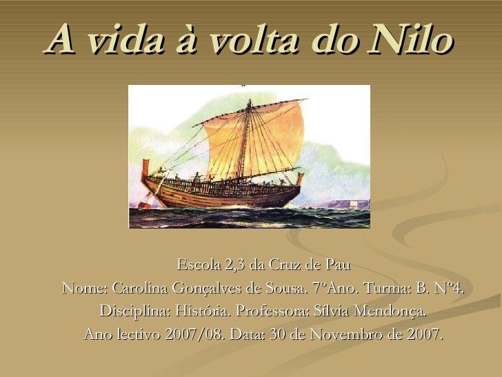A vida à volta do Nilo  Escola 2,3 da Cruz de Pau Nome: Carolina Gonçalves de Sousa. 7ºAno. Turma: B. Nº4. Disciplina: His...