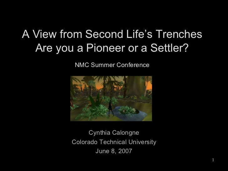 A View from Second Life's Trenches Are you a Pioneer or a Settler? NMC Summer Conference Cynthia Calongne Colorado Technic...