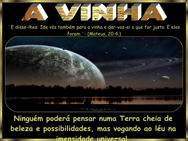 A VINHA ¨ E disse-lhes: Ide vós também para a vinha e dar-vos-ei o que for justo. E eles foram.¨- (Mateus, 20:4.) Ninguém ...