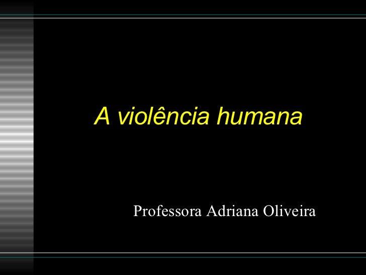 A violência humana Professora Adriana Oliveira