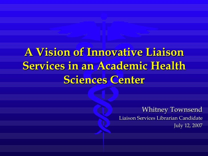 A Vision of Innovative Liaison Services in an Academic Health Sciences Center Whitney Townsend Liaison Services Librarian ...