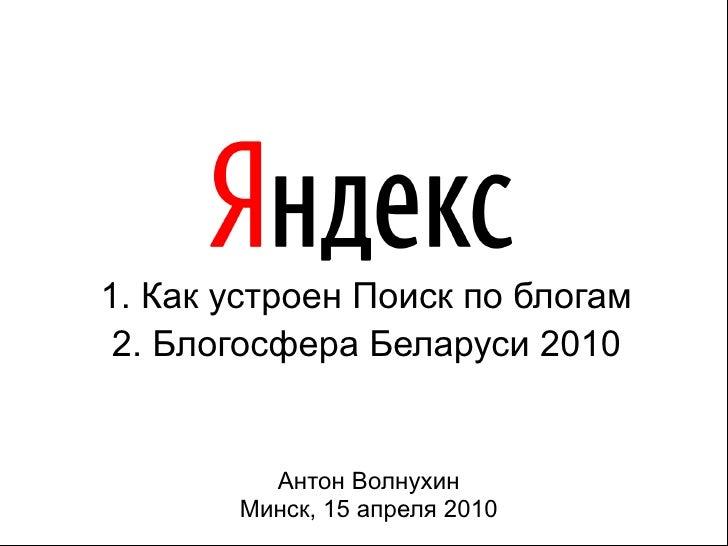 1. Как устроен Поиск по блогам 2. Блогосфера Беларуси 2010         Антон Волнухин       Минск, 15 апреля 2010     11