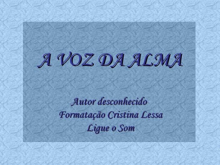 A VOZ DA ALMA Autor desconhecido  Formatação Cristina Lessa Ligue o Som