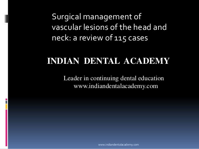 Surgical management of vascular lesions of the head and neck: a review of 115 cases INDIAN DENTAL ACADEMY Leader in contin...