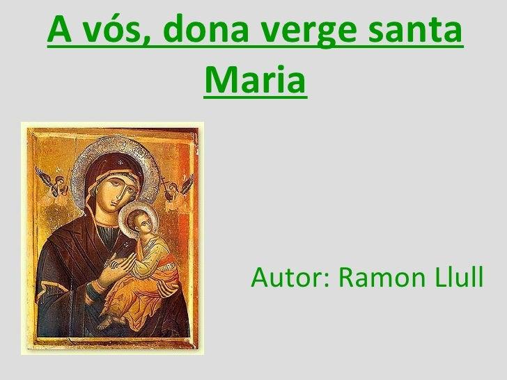 A vós, dona verge santa Maria Autor: Ramon Llull