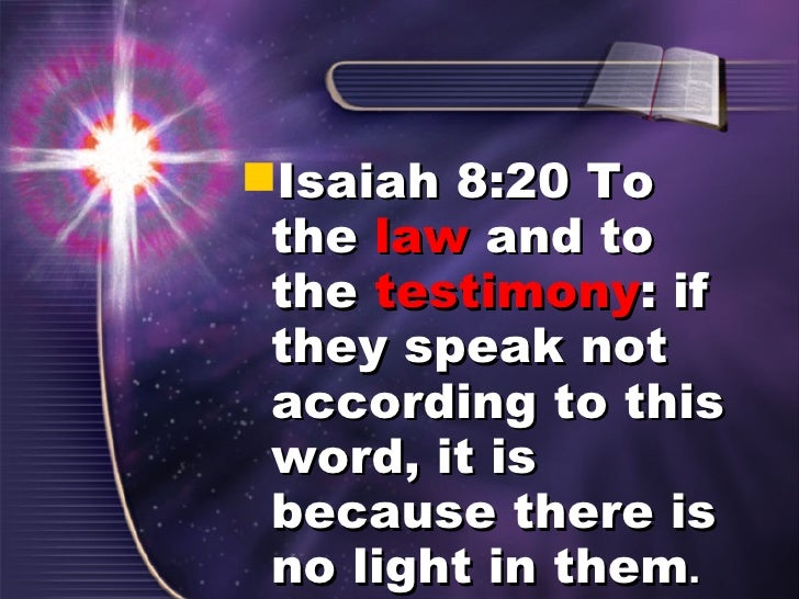 <ul><li>Isaiah 8:20 To the  law  and to the  testimony : if they speak not according to this word, it is because there is ...