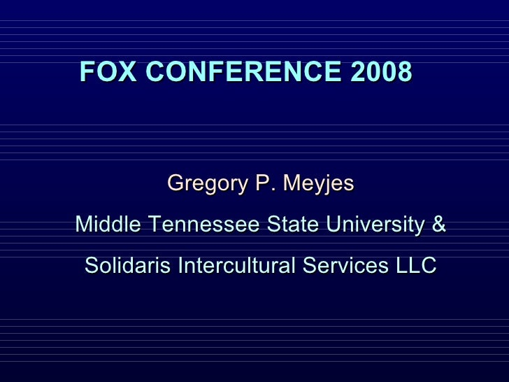 FOX CONFERENCE 2008 Gregory P. Meyjes Middle Tennessee State University & Solidaris Intercultural Services LLC