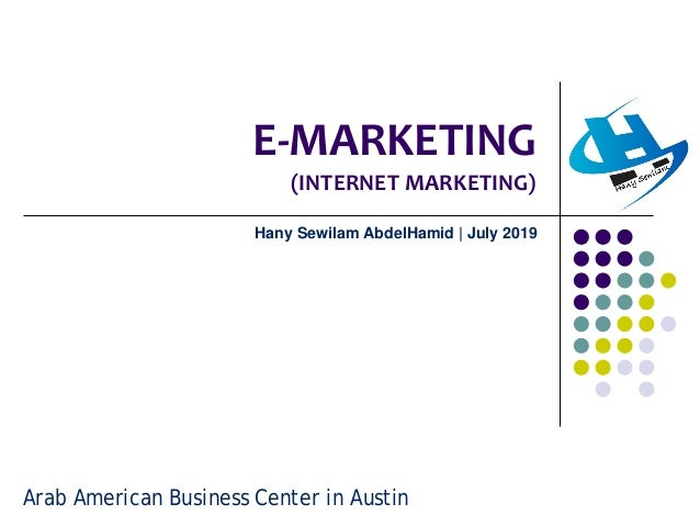 E-MARKETING (INTERNET MARKETING) Hany Sewilam AbdelHamid | July 2019 Arab American Business Center in Austin