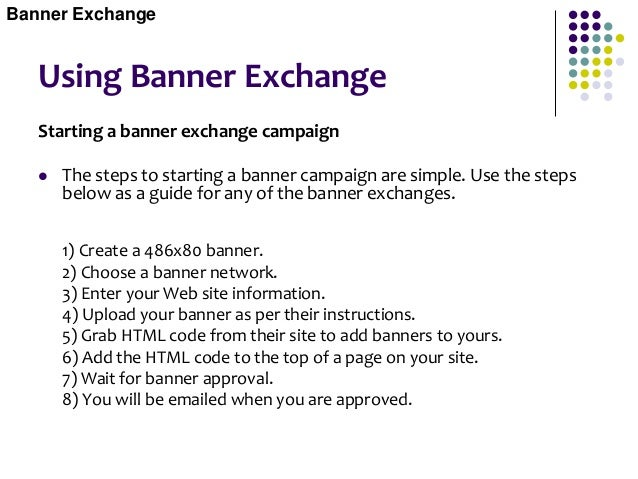 Using Banner Exchange Test Banners  Test your banners to see which are the most effective. This is done by running multip...