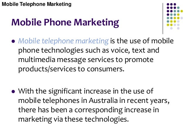 Mobile Phone Marketing Currently, the main mobile telephone technologies used for e-Marketing are:  Short Message Service...