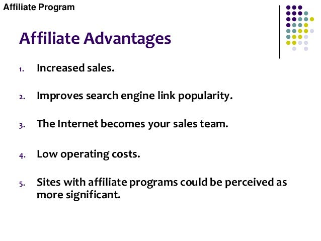 Affiliate Advantages 1. Increased sales. 2. Improves search engine link popularity. 3. The Internet becomes your sales tea...