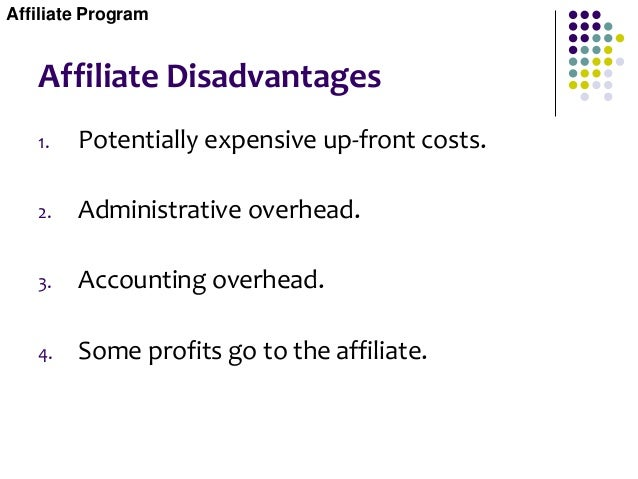 Affiliate Disadvantages 1. Potentially expensive up-front costs. 2. Administrative overhead. 3. Accounting overhead. 4. So...