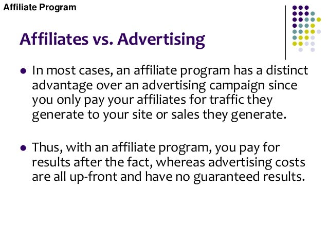 Affiliates vs. Advertising  In most cases, an affiliate program has a distinct advantage over an advertising campaign sin...