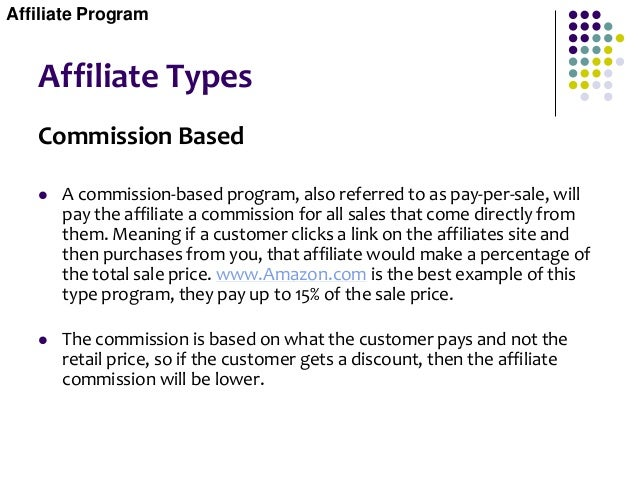 Affiliate Types Commission Based  A commission-based program, also referred to as pay-per-sale, will pay the affiliate a ...