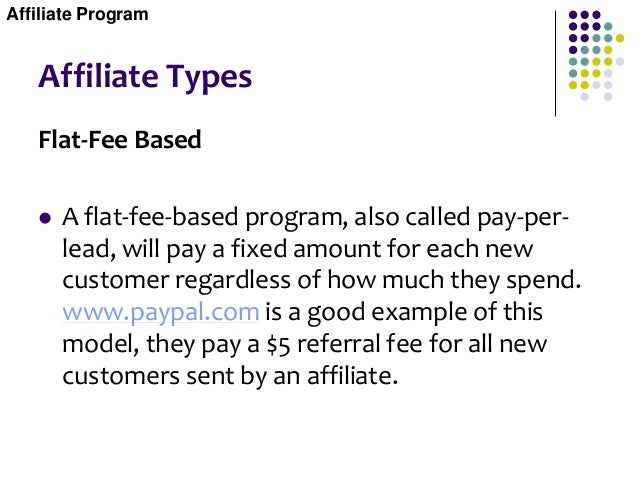 Affiliate Types Flat-Fee Based  A flat-fee-based program, also called pay-per- lead, will pay a fixed amount for each new...
