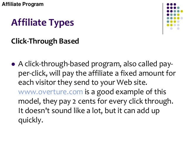Affiliate Types Click-Through Based  A click-through-based program, also called pay- per-click, will pay the affiliate a ...