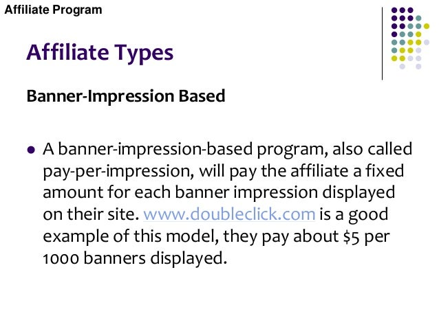 Affiliate Types Banner-Impression Based  A banner-impression-based program, also called pay-per-impression, will pay the ...