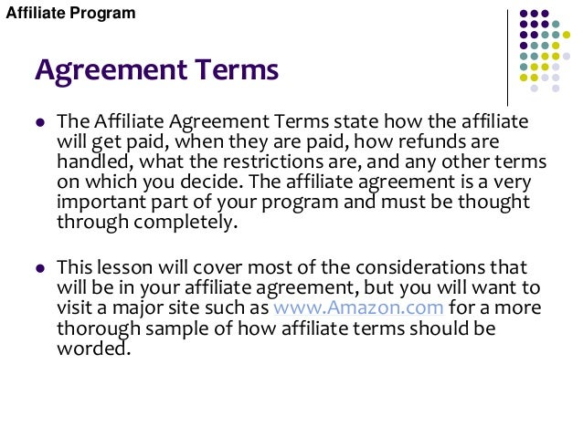 Agreement Terms  The Affiliate Agreement Terms state how the affiliate will get paid, when they are paid, how refunds are...