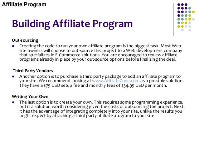 Building Affiliate Program Out-sourcing  Creating the code to run your own affiliate program is the biggest task. Most We...