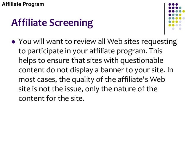 Affiliate Screening  You will want to review all Web sites requesting to participate in your affiliate program. This help...