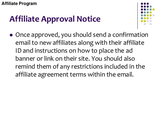 Affiliate Approval Notice  Once approved, you should send a confirmation email to new affiliates along with their affilia...